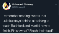 Food, Soccer, and How To: Mohamed ElNneny  @ElNnenyM  I remember reading tweets that  Lukaku stays behind at training to  teach Rashford and Martial how to  finish. Finish what? Finish their food? I'm done 😩😭😂😂 https://t.co/nHiVTguwUi
