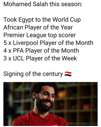 Memes, Premier League, and World Cup: Mohamed Salah this season:  Took Egypt to the World Cup  African Player of the Year  Premier League top scorer  5 x Liverpool Player of the Month  4 x PFA Player of the Month  3 x UCL Player of the Week  Signing of the century