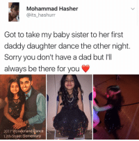 Memes, 🤖, and Wonderland: Mohammad Hasher  @its hashurr  Got to take my baby sister to her first  daddy daughter dance the other night  Sorry you don't have a dad but l'll  always be there for you  2017 Wonderland ance  12th Street Elementary Why am I crying at the club right now