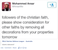 "Facebook, Patriotic, and Tumblr: Mohammed Ansar  @AnsarMo  +0  followers of the christian faith,  please show consideration for  other faiths by removing all  decorations from your properties  tomorrovw  PDLA Patriots Defence League -Australia  Islamic tolerance?  Like Comment Share  047 9 <p><a href=""http://girlactionfigure.tumblr.com/post/106669172690/the-intolerant-asking-for-tolerance-from-the"" class=""tumblr_blog"">girlactionfigure</a>:</p>  <blockquote><h5 class=""_5pbw _11dd"" data-ft='{""tn"":""C""}'>The intolerant asking for tolerance, from the tolerant.</h5>   <h5 class=""_5pbw _11dd"" data-ft='{""tn"":""C""}'><span class=""fcg""><a class=""profileLink"" href=""https://www.facebook.com/pages/PDLA-Patriots-Defence-League-Australia/237357993132774"" data-ft='{""tn"":""k""}'>PDLA Patriots Defence League - Australia</a></span></h5>  </blockquote>  <p>How do I put this delicately? No.</p>"