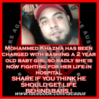 "Mohammed Khazma has been charged with bashing a 2 year old baby girl so badly she is now fighting for her life in hospital.  SHARE IF YOU THINK HE SHOULD GET LIFE  BEHIND BARS !   Man arrested as child, 2, fights for life after 'vicious assault' In what can only be described as a horrifying assault a 2 year old baby has been left in a critical condition in hospital.  The baby's mother is believed to have been living in the Guilford granny flat for 6 weeks with the ""man"" who assaulted the baby after only knowing him for a short period of time.  Having said that she is not even slightly to blame for this, there is only one person to blame for the cowardly and viscous assault of this innocent 2 year old and that is the vile thing in the back of the paddy wagon  Mr Mohammed Khazma (pictured)  We have no idea of motive we have no idea of history or any of that other stuff that doesn't even slightly matter but what we do know is another innocent life has been forever altered.  If you pray or send good vibes or whatever you do please do so for this young angel currently fighting for their life in a critical condition in hospital.  Full story cut and pasted from the DailyMail.com.au below. (A)  #FACAA #ProudFACAA #PrayForBaby #SoWrong #Coward #WeWillFight #StandUp #GuardiansOfTheInnocent #VoiceForTheVoiceless #HopeForTheHopeless #EndingChildAbuse #RaisingAwareness #ChangingLaws #HealingSurvivors  The man who allegedly bashed a two-year-old girl in a 'shocking' assault had only been dating the toddler's mother for six weeks, police say.  Mohammed Khazma, 22, was arrested at Fairfield in Sydney's west just before 5pm on Monday and charged with reckless assault causing grievous bodily harm.  He did not come up from the cells during a brief appearance at Parramatta Local Court on Tuesday.  He did not apply for bail and it was formally refused.   Witnesses (pictured) said the woman arrived with her bloodied and bruised daughter before yelling: 'Your son hit me, your son killed my daughter'   Mr Khazma had been living with the mother, and they had only been together for six weeks,Daily Telegraph reported NSW Police said. The mother discovered the girl on Monday afternoon at a home in Guildford West and then drove with the child to a relative's home, police said on Tuesday.  Neighbours described how a woman pulled up at the front of a home on Monday screaming 'you've killed my baby'.  She reportedly collapsed with the toddler unresponsive in the back of the car.  Emergency services were called and paramedics commenced CPR on the child who had gone into cardiac arrest.   Acting superintendent Glen Parks said the mother is 'very upset' and is helping the police investigation.  'This is going to be a long process and we need to work with her,' Supt Parks told reporters.  He described the assault on the girl as 'shocking'.  'It is a human instinct to care for the young and the vulnerable and when instances like this occur it is often very difficult to comprehend,' he said.  'Any incident like this is very difficult.'  A NSW Police spokeswoman said the girl remained at Westmead Children's Hospital in a critical and unstable condition.: MOHAMMED KHAZMA HAS BEEN  CHARGED WITH BASHING A 2 YEAR  OLD BABY GIRL so BADLY SHETS  NOW FIGHTING FOR HER LIFE IN  HOSPITAL  SHARE IF YOUTHINKHE  SHOULD GET LIFE Mohammed Khazma has been charged with bashing a 2 year old baby girl so badly she is now fighting for her life in hospital.  SHARE IF YOU THINK HE SHOULD GET LIFE  BEHIND BARS !   Man arrested as child, 2, fights for life after 'vicious assault' In what can only be described as a horrifying assault a 2 year old baby has been left in a critical condition in hospital.  The baby's mother is believed to have been living in the Guilford granny flat for 6 weeks with the ""man"" who assaulted the baby after only knowing him for a short period of time.  Having said that she is not even slightly to blame for this, there is only one person to blame for the cowardly and viscous assault of this innocent 2 year old and that is the vile thing in the back of the paddy wagon  Mr Mohammed Khazma (pictured)  We have no idea of motive we have no idea of history or any of that other stuff that doesn't even slightly matter but what we do know is another innocent life has been forever altered.  If you pray or send good vibes or whatever you do please do so for this young angel currently fighting for their life in a critical condition in hospital.  Full story cut and pasted from the DailyMail.com.au below. (A)  #FACAA #ProudFACAA #PrayForBaby #SoWrong #Coward #WeWillFight #StandUp #GuardiansOfTheInnocent #VoiceForTheVoiceless #HopeForTheHopeless #EndingChildAbuse #RaisingAwareness #ChangingLaws #HealingSurvivors  The man who allegedly bashed a two-year-old girl in a 'shocking' assault had only been dating the toddler's mother for six weeks, police say.  Mohammed Khazma, 22, was arrested at Fairfield in Sydney's west just before 5pm on Monday and charged with reckless assault causing grievous bodily harm.  He did not come up from the cells during a brief appearance at Parramatta Local Court on Tuesday.  He did not apply for bail and it was formally refused.   Witnesses (pictured) said the woman arrived with her bloodied and bruised daughter before yelling: 'Your son hit me, your son killed my daughter'   Mr Khazma had been living with the mother, and they had only been together for six weeks,Daily Telegraph reported NSW Police said. The mother discovered the girl on Monday afternoon at a home in Guildford West and then drove with the child to a relative's home, police said on Tuesday.  Neighbours described how a woman pulled up at the front of a home on Monday screaming 'you've killed my baby'.  She reportedly collapsed with the toddler unresponsive in the back of the car.  Emergency services were called and paramedics commenced CPR on the child who had gone into cardiac arrest.   Acting superintendent Glen Parks said the mother is 'very upset' and is helping the police investigation.  'This is going to be a long process and we need to work with her,' Supt Parks told reporters.  He described the assault on the girl as 'shocking'.  'It is a human instinct to care for the young and the vulnerable and when instances like this occur it is often very difficult to comprehend,' he said.  'Any incident like this is very difficult.'  A NSW Police spokeswoman said the girl remained at Westmead Children's Hospital in a critical and unstable condition."