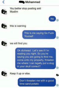 ISIS threatens brave patriot for posting anti-Muslim maymays on Facebook; brave patriot comes out swinging: Mohammed  You better stop posting anti  Muslim  No  this is warning  This is me saying Go Fuck  Yourself  we will find you  Ok dickwad. Let's see if I'm  reading you right. So you're  saying you are going to find me,  come onto my property, threaten  me where I can legally put a slug  in your skull correct?  Keep it up or else.  Don't threaten me with a good  time sand potato ISIS threatens brave patriot for posting anti-Muslim maymays on Facebook; brave patriot comes out swinging