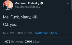 Iphone, Twitter, and Fuck: Mohanad Elshieky  @MohanadElshieky  Me: Fuck, Marry, Kill-  OJ: yes.  5:38 PM 2019-07-19 Twitter for iPhone  1,075 Retweets 7,901 Likes Ohhhh OJ...