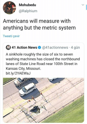 News, Missouri, and MeIRL: Mohubedu  @Ralphium  Americans will measure with  anything but the metric system  Tweeti çevir  41 Action News  @41actionnews 4 gün  KSHB  A sinkhole roughly the size of six to seven  washing machines has closed the northbound  lanes of State Line Road near 100th Street in  Kansas City, Missouri  bit.ly/2YAEWaJ meirl
