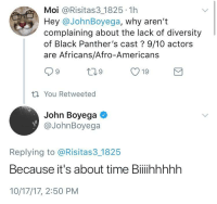 Blackpeopletwitter, Finn, and John Boyega: Moi @Risitas3 1825 1h  Hey @JohnBoyega, why aren't  complaining about the lack of diversity  of Black Panther's cast? 9/10 actors  are Africans/Afro-Americans  ti You Retweeted  John Boyega  @JohnBoyega  Replying to @Risitas3 1825  Because it's about time Biiihhhhh  10/17/17, 2:50 PM <p>Star Wars Episode VIII: Finn Strikes Back (via /r/BlackPeopleTwitter)</p>