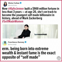 "Blackpeopletwitter, Mark Zuckerberg, and Forbes: Moira Forbes  @moiraforbes  How@KylieJenner built a $900 million fortune in  less than 3 years - at age 20, she's on track to  become the youngest self made billionaire in  history, ahead of Mark Zuckerberg  #SelfMadeWomen  Franchesca Ramsey  @chescaleigh  erm. being born into extreme  wealth & instant fame is the exact  opposite of ""self made""  9>  Other98 <p>""Self-made"" (via /r/BlackPeopleTwitter)</p>"