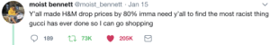 Gucci, Shopping, and Silver: moist bennett @moist bennett Jan 15  Y'all made H&M drop prices by 80% imma need y'all to find the most racist thing  gucci has ever done so l can go shopping  189  73K  205K Theres always a silver lining