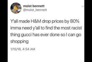 Gucci, Shopping, and Racist: moist bennett  @moist_ bennett  Y'all made H&M drop prices by 80%  imma need y'all to find the most racist  thing gucci has ever done so l can go  shopping  1/15/18, 4:54 AM Me irl