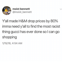 Gucci, Memes, and Shopping: moist bennett  @moist_bennett  Yall made H&M drop prices by 80%  imma need y'all to find the most racist  thing gucci has ever done so l can go  shopping  1/15/18, 4:54 AM Unreal 🤣