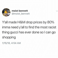 Gucci, Memes, and Shopping: moist bennett  @moist_bennett  Yall made H&M drop prices by 80%  imma need y'all to find the most racist  thing gucci has ever done solcan go  shopping  1/15/18, 4:54 AM Need that Gucci discount 😂