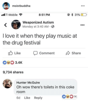 Love, Music, and T-Mobile: moistbuddha  .Il T-Mobile  8:51 PM  Weaponized Autism  Monday at 3:40 AM O  I love it when they play music at  the drug festival  ub Like Comment  090 3.4K  9,734 shares  Share  Hunter McGuire  Oh wow there's toilets in this coke  room  6d Like Reply It's all about perspective.