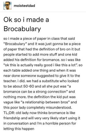"""Teacher, Tumblr, and Definition: moistestdad  Ok so i made a  Brocabulary  so i made a piece of paper in class that said  """"Brocabulary"""" and it was just gonna be a piece  of paper that had the definition of bro on it but  people started to add more stuff and one kid  added his definition for bromance. so i was like  """"ok this is actually really good i like this a lot"""". so  each table added one thing and when it was  near done someone suggested to give it to the  teacher. i did. we had a substitute who looked  to be about 50-60 and all she put was """"a  bromance can be a strong connection"""" and  nothing more. the definition the kid put was  vague like """"a relationship between bros"""" and  this poor lady completely misunderstood.  TL;DR: old lady now thinks bromance is like  friendship and will very very likely start using it  in conversation and i'm a horrible person for  letting this happen poor lady"""