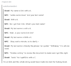 "Fucking, Game, and Home: mojave-red  outofcontextdnd:  Druid: My name is Erik with a k  NPC: writes name down And your last name?  Druid: With a k.  NPC: No I got that: Erik. What's your last name?  Druid: My last name is with a k.  NPC: Wait...is your name Erik Erik?  Druid: My last name is With a K.  NPC: Okay wait a minute, so to clarify  Druid: My last name is literally the phrase air quotes ""Withakay."" It is all one  word.  NPC: finishes writing So review the document to make sure I got this right.  Druid: looks No I spell Eric with a C  I'm an Erik and this whole string would have made me stab the fucking Druid. Game over, everyone go home"