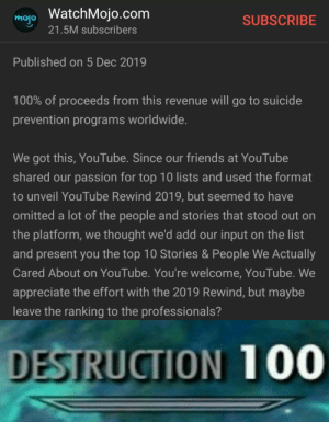 Right back at you buckaroo: mojo WatchMojo.com  21.5M subscribers  SUBSCRIBE  Published on 5 Dec 2019  100% of proceeds from this revenue will go to suicide  prevention programs worldwide.  We got this, YouTube. Since our friends at YouTube  shared our passion for top 10 lists and used the format  to unveil YouTube Rewind 2019, but seemed to have  omitted a lot of the people and stories that stood out on  the platform, we thought we'd add our input on the list  and present you the top 10 Stories & People We Actually  Cared About on YouTube. You're welcome, YouTube. We  appreciate the effort with the 2019 Rewind, but maybe  leave the ranking to the professionals?  DESTRUCTION 100 Right back at you buckaroo