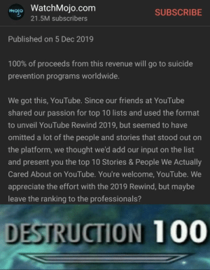 dEsTrUcTioN 100: mojo WatchMojo.com  SUBSCRIBE  21.5M subscribers  Published on 5 Dec 2019  100% of proceeds from this revenue will go to suicide  prevention programs worldwide.  We got this, YouTube. Since our friends at YouTube  shared our passion for top 10 lists and used the format  to unveil YouTube Rewind 2019, but seemed to have  omitted a lot of the people and stories that stood out on  the platform, we thought we'd add our input on the list  and present you the top 10 Stories & People We Actually  Cared About on YouTube. You're welcome, YouTube. We  appreciate the effort with the 2019 Rewind, but maybe  leave the ranking to the professionals?  DESTRUCTION 100 dEsTrUcTioN 100
