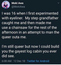 followthebluebell: caucasianscriptures: Thats a lot of wood.  I thought this meant they had to use a chainsaw to apply eyeliner.   : Moki Awa  @MokiAwa  I was 16 when I first experimented  with eyeliner. My step grandfather  caught me and then made me  use a chainsaw for the rest of the  afternoon in an attempt to man the  queer outa me.  I'm still queer but now I could build  you the gayest log cabin you ever  did see  6:08 AM 12 Dec 18 Twitter for Android followthebluebell: caucasianscriptures: Thats a lot of wood.  I thought this meant they had to use a chainsaw to apply eyeliner.