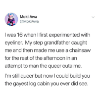 meirl: Moki Awa  @MokiAwa  l was 16 when I first experimented with  eyeliner. My step grandfather caught  me and then made me use a chainsaw  for the rest of the afternoon in an  attempt to man the queer outa me.  I'm still queer but now l could build you  the gayest log cabin you ever did see. meirl