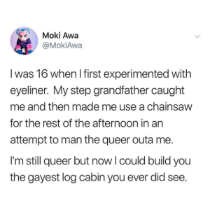 Dank, Memes, and Target: Moki Awa  @MokiAwa  l was 16 when I first experimented with  eyeliner. My step grandfather caught  me and then made me use a chainsaw  for the rest of the afternoon in an  attempt to man the queer outa me.  I'm still queer but now l could build you  the gayest log cabin you ever did see. meirl by prezxi MORE MEMES
