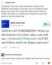 Zoey 101: molebucks  remember that time dan schneider, known foot  fetishist and creator of shows such as drake & josh,  icarly, and zoey 101, used the official sam and cat  twitter account to crowdsource footporn under the  guise of social marketing  Sam and Cat  @Sam And Cat  SAM & CAT TOMORROW! Write on  the bottom of ur foot, take a pic and  use #SAMandCATSaturday we'll RT  and follow until our fingers get sore!  6:18pm 13 Sep 13  mettaworldneymar  i just went down quite the rabbit hole and now im sad  76,846 notes