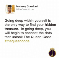 Yes... #thequeencode: Molesey Crawford  @The Queen Code  Going deep within yourself is  the only way to find your hidden  treasure. In going deep, you  will begin to connect the dots  that unlock The Queen Code  #the queen code Yes... #thequeencode