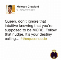 Yes... #thequeencode: Molesey Crawford  @The Queen Code  Queen, don't ignore that  intuitive knowing that you're  supposed to be MORE. Follow  that nudge. It's your destiny  calling  #the queencode Yes... #thequeencode