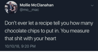 Shit, Chocolate, and Heart: Mollie McClanahan  @momac  Don't ever let a recipe tell you how many  chocolate chips to put in. You measure  that shit with your heart  10/10/18, 9:20 PM Its still beating. Add more