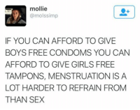 Girls, Memes, and Sex: mollie  @molssimp  IF YOU CAN AFFORD TO GIVE  BOYS FREE CONDOMS YOU CAN  AFFORD TO GIVE GIRLS FREE  TAMPONS, MENSTRUATION IS A  LOT HARDER TO REFRAIN FROM  THAN SEX