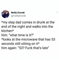 """Anyone els a little annoyed by the idea that no one had the decency to reset the microwave?: Molly Dvorak  @mollydvorak  *my step dad comes in drunk at the  end of the night and walks into the  kitchen*  him: """"what time is it?""""  ooks at the microwave that has 53  seconds still sitting on it*  him again: """"53? Fuck that's late"""" Anyone els a little annoyed by the idea that no one had the decency to reset the microwave?"""