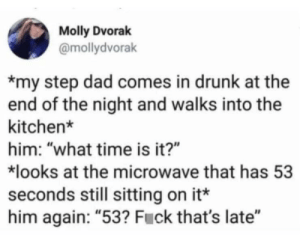 "He then promptly falls asleep on his armchair watching storage wars: Molly Dvorak  @mollydvorak  my step dad comes in drunk at the  end of the night and walks into the  kitchen*  him: ""what time is it?""  looks at the microwave that has 53  seconds still sitting on it*  him again: ""53? Fuck that's late"" He then promptly falls asleep on his armchair watching storage wars"