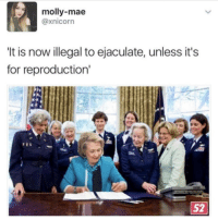 Memes, Molly, and 🤖: molly-mae  axnicorn  It is now illegal to ejaculate, unless it's  for reproduction' I'm dead who made this 😂🤣😂 killary a fool for this one ☝🏾 17thsoulja BlackIG17th alternativehistory