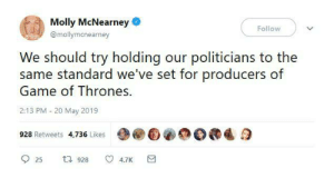 memesonthehour:  I'm a bot. Join my discord! - https://discordapp.com/invite/RQRb9Jx: Molly McNearney  Follow  @mollymanearney  We should try holding our politicians to the  same standard we've set for producers of  Game of Thrones.  2:13 PM 20 May 2019  928 Retweets 4,736 Likes  t 928  4.7K  25 memesonthehour:  I'm a bot. Join my discord! - https://discordapp.com/invite/RQRb9Jx
