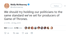 So say we all: Molly McNearney  Follow  @mollymcnearney  We should try holdig our politicians to the  same standard we've set for producers of  Game of Thrones.  2:13 PM-20 May 2019  928 Retweets 4,736 Likes  25 t 928 4.7K So say we all