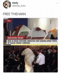Black Friday, Friday, and Ironic: Molly  @Molly_Kats  FREE THIS MAN  LIVE  BREAKING NEWS  MAN IN BEAR COSTUME ARRESTED FOR TEARING APART TENTS  OF BLACK FRIDAY CAMPERS Legend