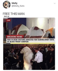 Black Friday, Friday, and Memes: Molly  @Molly_Kats  FREE THIS MAN  @will ent  LIVE  BREAKING NEWS :  MAN IN BEAR COSTUME ARRESTED FOR TEARING APART TENTS  OF BLACK FRIDAY CAMPERS They have to bear with him