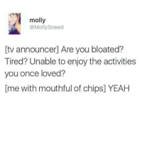 Sneed: molly  @Molly Sneed  tv announcer Are you bloated?  Tired? Unable to enjoy the activities  you once loved?  Ime with mouthful of chips] YEAH