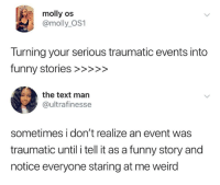 Funny, Memes, and Molly: molly os  @molly_OS1  Turning your serious traumatic events into  the text man  @ultrafinesse  sometimes i don't realize an event was  traumatic until i tell it as a funny story and  notice everyone staring at me weird You need just enough trauma to be funny to make it through.