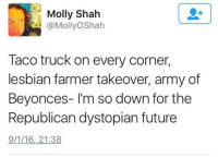 Future, Lol, and Memes: Molly Shah  @MollyOShah  Taco truck on every corner,  lesbian farmer takeover, army of  Beyonces- I'm so down for the  Republican dystopian future  9/1/16,21:38 LOL