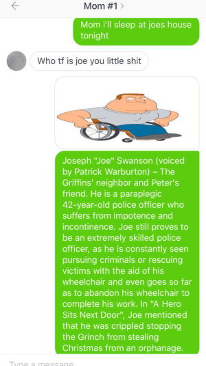 """Christmas, Family, and Family Guy: Mom #1 >  Mom i'll sleep at joes house  tonight  Who tf is joe you little shit  E  Joseph """"Joe"""" Swanson (voiced  by Patrick Warburton) -The  Griffins' neighbor and Peter's  friend. He is a paraplegic  42-year-old police officer who  suffers from impotence and  incontinence. Joe still proves to  be an extremely skilled police  officer, as he is constantly seen  pursuing criminals or rescuing  victims with the aid of his  wheelchair and even goes so far  as to abandon his wheelchair to  complete his work. In """"A Hero  Sits Next Door"""", Joe mentioned  that he was crippled stopping  the Grinch from stealing  Christmas from an orphanage.  Tyne a mess Family guy meme"""
