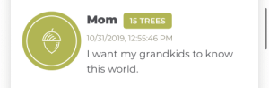 Everybody's talking about Elon Musk, But I'm really focused on:: Mom  15 TREES  10/31/2019, 12:55:46 PM  I want my grandkids to know  this world. Everybody's talking about Elon Musk, But I'm really focused on: