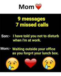Memes, Work, and Office: Mom  9 messages  7 missed calls  Son: I have told you not to disturb  when i'm at work.  Mom:- Waiting outside your office  as you forgot your lunch box.