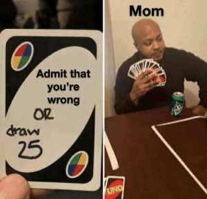 Just admit it: Mom  Admit that  you're  wrong  OR  draw  25  UNO Just admit it