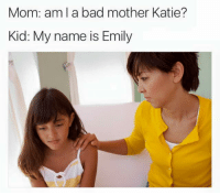 bad mom: Mom: am l a bad mother Katie?  Kid: My name is Emily