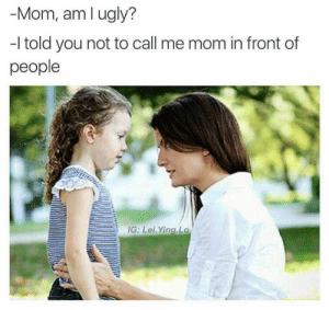 Dem dank memes: -Mom, am l ugly?  -I told you not to call me mom in front of  people  IG: Lei. Ying Lo Dem dank memes