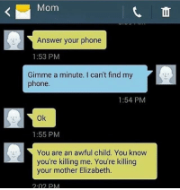 Memes, Phone, and Wow: Mom  Answer your phone  1:53 PM  Gimme a minute. I can't find my  phone.  1:54 PM  Ok  1:55 PM  You are an awful child. You know  you're killing me. You're killing  your mother Elizabeth.  2.02 PM wow Elizabeth