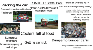 """ROADTRIP! Starter Pack: """"Mom are we there yet??""""  ROADTRIP! Starter Pack  Packing the car  GPS stops working halfway through  """"PACK A LUNCH! We ain't  eating fast food!""""  Downloading movies and tv shows  Staring out the window pretending  someone is running along with you  """"I'm bored!""""  Don't have unlimited  data so phone is  basically useless  Coolers full of food  Numerous  Bumper to bumper traffic  bathroom  Getting car sick  breaks/stopping at  rest stops  Only small suitcase allowed because  small car ROADTRIP! Starter Pack"""