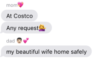 Beautiful, Costco, and Dad: mom  At Costco  Any request  dad  my beautiful wife home safely