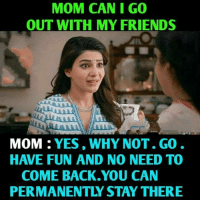 My Friends Mom: MOM CAN I GO  OUT WITH MY FRIENDS  MOM : YES, WHY NOT. GO  HAVE FUN AND NO NEED TO  COME BACK.YOU CAN  PERMANENTLY STAY THERE