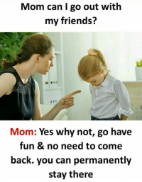 My Friends Mom: Mom can I go out with  my friends?  Mom: Yes why not, go have  fun & no need to come  back. you can permanently  stay there