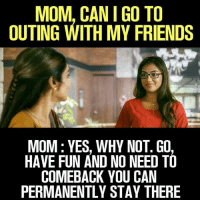 My Friends Mom: MOM, CAN I GO TO  OUTING WITH MY FRIENDS  MOM: YES, WHY NOT. GO  HAVE FUN AND NO NEED TO  COMEBACK YOU CAIN  PERMANENTLY STAY THERE