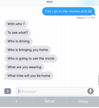 Funny, What Ares, and What If: mom  Can I go to the movies at 6:30  Read 5:12 PM  With who?  To see what?  Who is driving  Who is bringing you home  Who is going to see the movie  What are you wearing  What time will you be home  Message  Okay  What if this isn't my mom